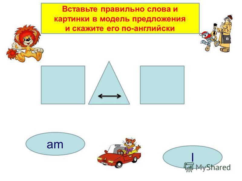 am I Вставьте правильно слова и картинки в модель предложения и скажите его по-английски