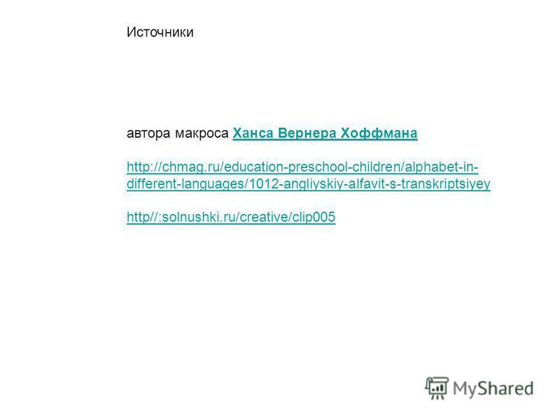 Источники автора макроса Ханса Вернера Хоффмана Ханса Вернера Хоффмана http://chmag.ru/education-preschool-children/alphabet-in- different-languages/1012-angliyskiy-alfavit-s-transkriptsiyey http//:solnushki.ru/creative/clip005