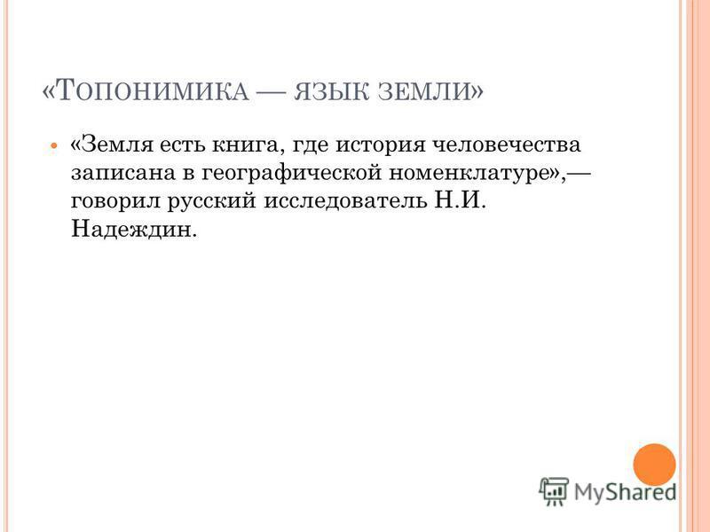 «Т ОПОНИМИКА ЯЗЫК ЗЕМЛИ » «Земля есть книга, где история человечества записана в географической номенклатуре», говорил русский исследователь Н.И. Надеждин.