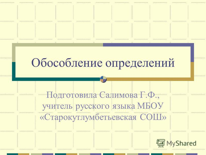 Обособление определений Подготовила Салимова Г.Ф., учитель русского языка МБОУ «Старокутлумбетьевская СОШ»