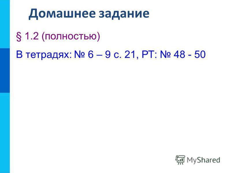 Домашнее задание § 1.2 (полностью) В тетрадях: 6 – 9 с. 21, РТ: 48 - 50