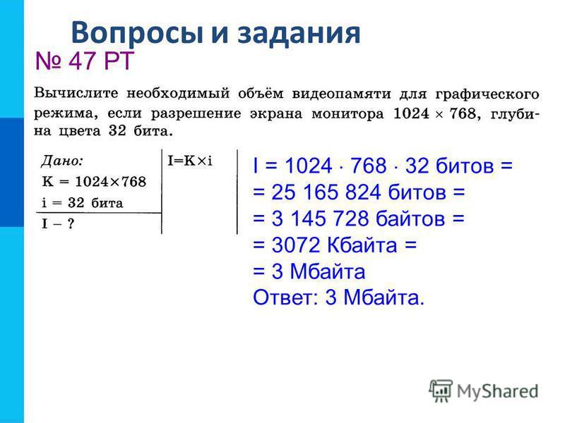Вопросы и задания 47 РТ I = 1024 768 32 битов = = 25 165 824 битов = = 3 145 728 байтов = = 3072 Кбайта = = 3 Мбайта Ответ: 3 Мбайта.