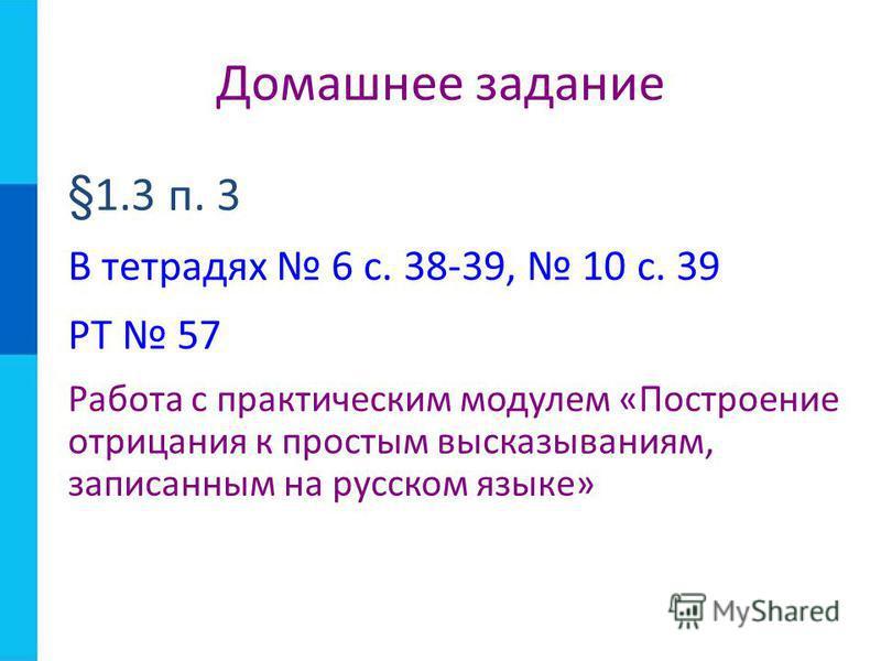 §1.3 п. 3 В тетрадях 6 с. 38-39, 10 с. 39 РТ 57 Работа с практическим модулем «Построение отрицания к простым высказываниям, записанным на русском языке» Домашнее задание