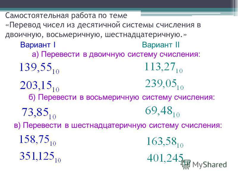 Самостоятельная работа по теме «Перевод чисел из десятичной системы счисления в двоичную, восьмеричную, шестнадцатеричную.» Вариант IВариант II а) Перевести в двоичную систему счисления: б) Перевести в восьмеричную систему счисления: в) Перевести в ш