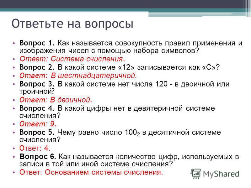 Ответьте на вопросы Вопрос 1. Как называется совокупность правил применения и изображения чисел с помощью набора символов? Ответ: Система счисления. Вопрос 2. В какой системе «12» записывается как «С»? Ответ: В шестнадцатеричной. Вопрос 3. В какой си