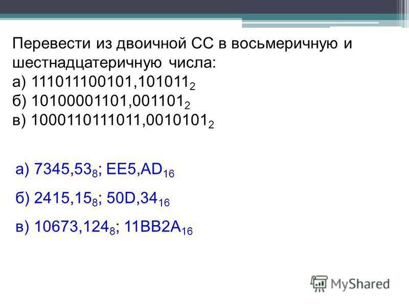 а) 7345,53 8 ; ЕЕ5,АD 16 б) 2415,15 8 ; 50D,34 16 в) 10673,124 8 ; 11ВВ2А 16 Перевести из двоичной СС в восьмеричную и шестнадцатеричную числа: а) 111011100101,101011 2 б) 10100001101,001101 2 в) 1000110111011,0010101 2