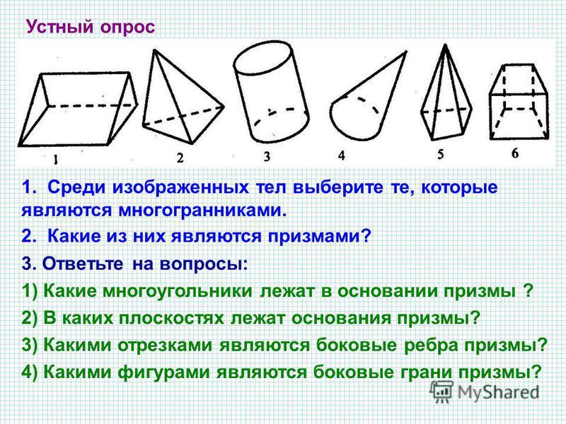 Устный опрос 1. Среди изображенных тел выберите те, которые являются многогранниками. 2. Какие из них являются призмами? 3. Ответьте на вопросы: 1) Какие многоугольники лежат в основании призмы ? 2) В каких плоскостях лежат основания призмы? 3) Каким