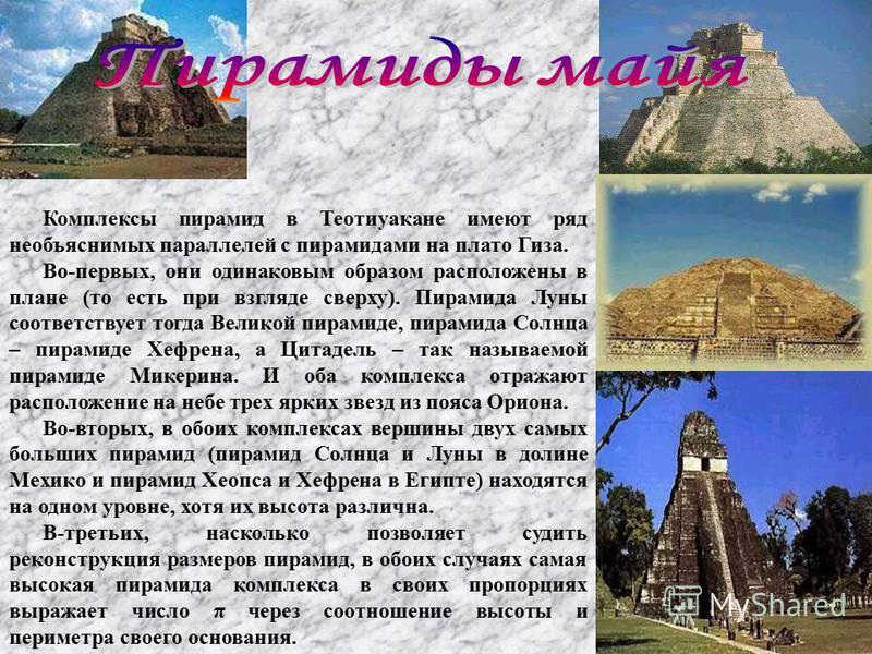 Комплексы пирамид в Теотиуакане имеют ряд необъяснимых параллелей с пирамидами на плато Гиза. Во-первых, они оденаковым образом расположены в плане (то есть при взгляде сверху). Пирамида Луны соответствует тогда Великой пирамиде, пирамида Солнца – пи