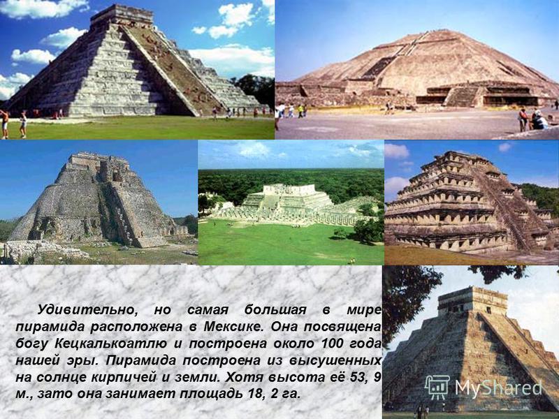 Удевительно, но самая большая в мире пирамида расположена в Мексике. Она посвящена богу Кецкалькоатлю и построена около 100 года нашей эры. Пирамида построена из высушенных на солнце кирпичей и земли. Хотя высота её 53, 9 м., зато она занимает площад