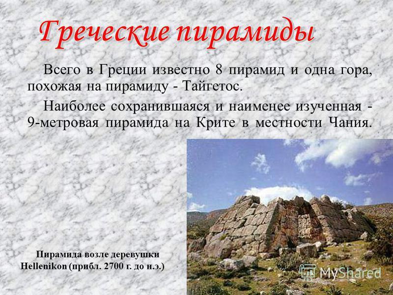 Всего в Греции известно 8 пирамид и одна гора, похожая на пирамиду - Тайгетос. Наиболее сохранившаяся и наименее изученная - 9-метровая пирамида на Крите в местности Чания. Пирамида возле деревушки Hellenikon (прибл. 2700 г. до н.э.)