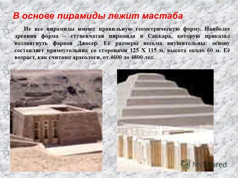 В основе пирамиды лежит мастаба Не все пирамиды имеют правильную геометрическую форму. Наиболее древняя форма – ступенчатая пирамида в Саккара, которую приказал воздвигнуть фараон Джосер. Её размеры весьма внушительны: основу составляет прямоугольник