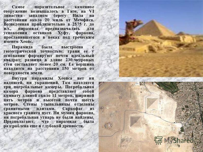 Самое поразительное каменное сооружение возвышалось в Гизе, на VI денастии западном берегу Нила на расстоянии около 20 миль от Мемфиса. Возведенная приблизительно в 2575 г. до н.э., пирамида предназначалась для успокоения останков Хуфу, фараона, прос