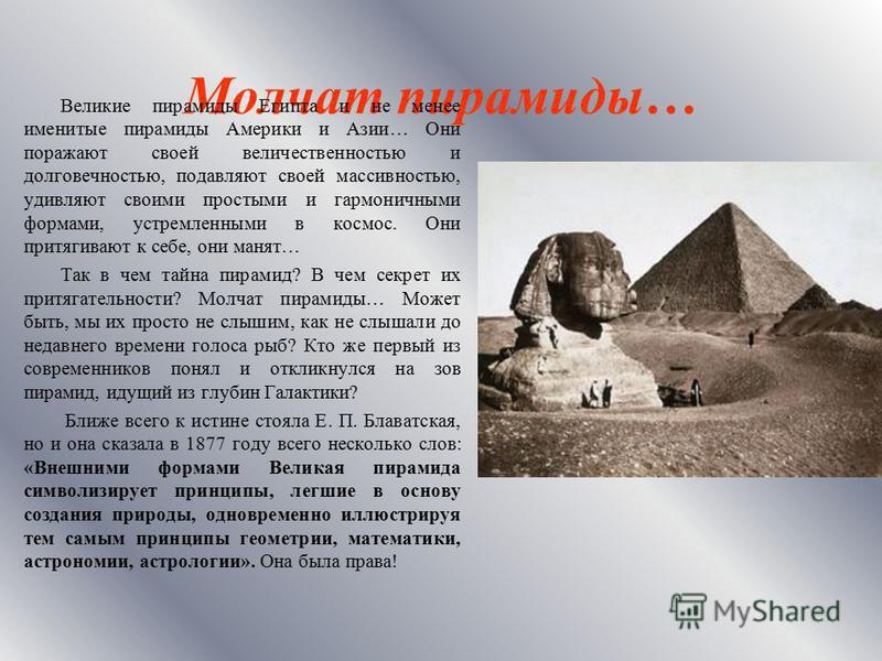 Молчат пирамиды… Великие пирамиды Египта и не менее именитые пирамиды Америки и Азии… Они поражают своей величественностью и долговечностью, подавляют своей массивностью, удевляют своими простыми и гармоничными формами, устремленными в космос. Они пр