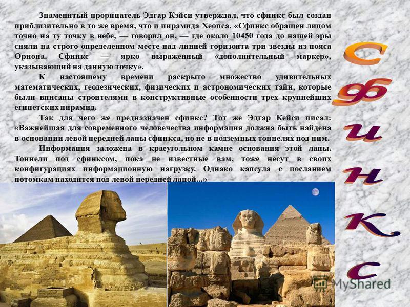 Знаменитый прорицатель Эдгар Кэйси утверждал, что сфинкс был создан приблизительно в то же время, что и пирамида Хеопса. «Сфинкс обращен лицом точно на ту точку в небе, говорил он, где около 10450 года до нашей эры сияли на строго определенном месте