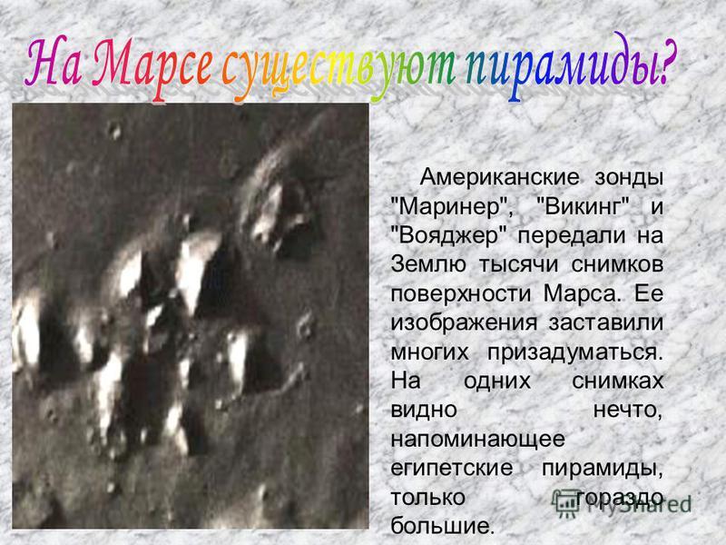 Американские зонды Маринер, Викинг и Вояджер передали на Землю тысячи снимков поверхности Марса. Ее изображения заставили многих призадуматься. На одних снимках видно нечто, напоминающее египетские пирамиды, только гораздо большие.