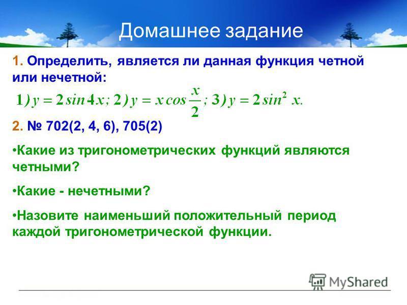 Домашнее задание 1. Определить, является ли данная функция четной или нечетной: 2. 702(2, 4, 6), 705(2) Какие из тригонометрических функций являются четными? Какие - нечетными? Назовите наименьший положительный период каждой тригонометрической функци
