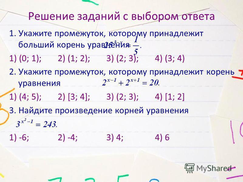 Решение заданий с выбором ответа 1. Укажите промежуток, которому принадлежит больший корень уравнения 1) (0; 1); 2) (1; 2); 3) (2; 3); 4) (3; 4) 2. Укажите промежуток, которому принадлежит корень уравнения 1) (4; 5); 2) [3; 4]; 3) (2; 3); 4) [1; 2] 3
