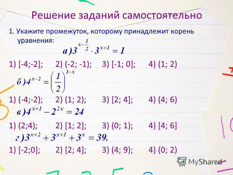 Решение заданий самостоятельно 1. Укажите промежуток, которому принадлежит корень уравнения: 1) [-4;-2]; 2) (-2; -1); 3) [-1; 0]; 4) (1; 2) 1) (-4;-2); 2) (1; 2); 3) [2; 4]; 4) (4; 6) 1) (2;4); 2) [1; 2]; 3) (0; 1); 4) [4; 6] 1) [-2;0]; 2) [2; 4]; 3)