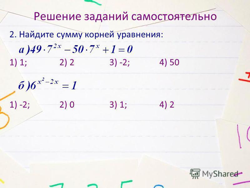 Решение заданий самостоятельно 2. Найдите сумму корней уравнения: 1) 1; 2) 2 3) -2; 4) 50 1) -2; 2) 0 3) 1; 4) 2