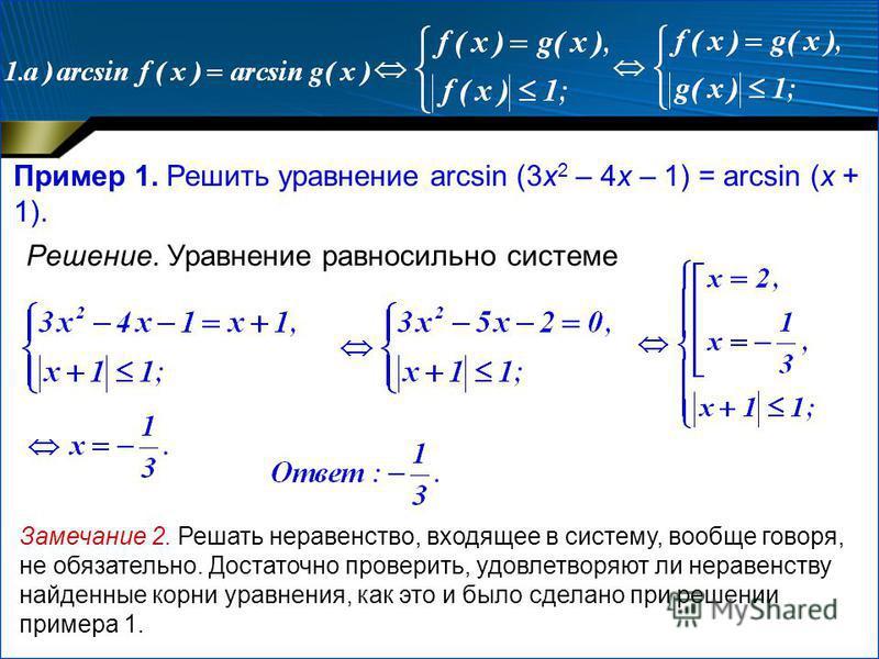 Пример 1. Решить уравнение arcsin (3x 2 – 4x – 1) = arcsin (x + 1). Решение. Уравнение равносильно системе Замечание 2. Решать неравенство, входящее в систему, вообще говоря, не обязательно. Достаточно проверить, удовлетворяют ли неравенству найденны