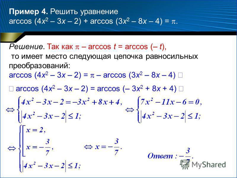 Пример 4. Решить уравнение arccos (4x 2 – 3x – 2) + arccos (3x 2 – 8x – 4) =. Решение. Так как – arccos t = arccos (– t), то имеет место следующая цепочка равносильных преобразований: arccos (4x 2 – 3x – 2) = – arccos (3x 2 – 8x – 4) arccos (4x 2 – 3