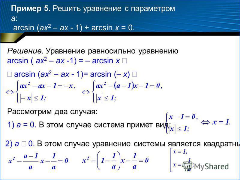 Пример 5. Решить уравнение с параметром a: arcsin (ax 2 – ax - 1) + arcsin x = 0. Решение. Уравнение равносильно уравнению arcsin ( ax 2 – ax -1) = – arcsin x arcsin (ax 2 – ax - 1)= arcsin (– x) Рассмотрим два случая: 1) a = 0. В этом случае система