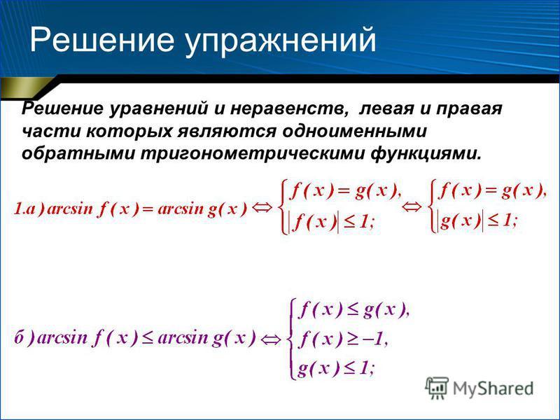Решение упражнений Решение уравнений и неравенств, левая и правая части которых являются одноименными обратными тригонометрическими функциями.