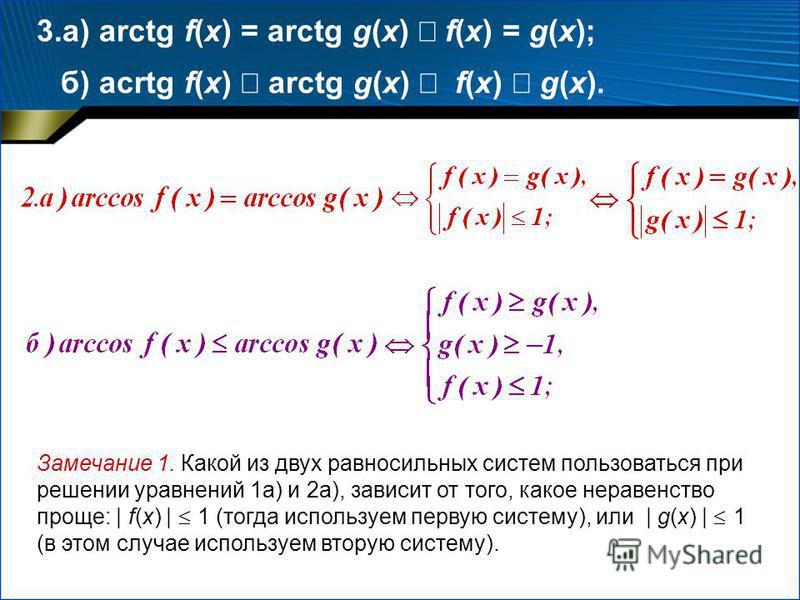 Замечание 1. Какой из двух равносильных систем пользоваться при решении уравнений 1 а) и 2 а), зависит от того, какое неравенство проще: | f(x) | 1 (тогда используем первую систему), или | g(x) | 1 (в этом случае используем вторую систему). 3.а) arct