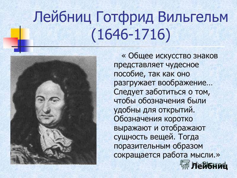Лейбниц Готфрид Вильгельм (1646-1716) « Общее искусство знаков представляет чудесное пособие, так как оно разгружает воображение… Следует заботиться о том, чтобы обозначения были удобны для открытий. Обозначения коротко выражают и отображают сущность