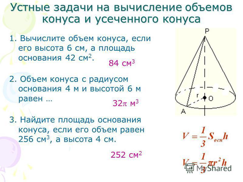 Устные задачи на вычисление объемов конуса и усеченного конуса 1. Вычислите объем конуса, если его высота 6 см, а площадь основания 42 см 2. 2. Объем конуса с радиусом основания 4 м и высотой 6 м равен … 3. Найдите площадь основания конуса, если его