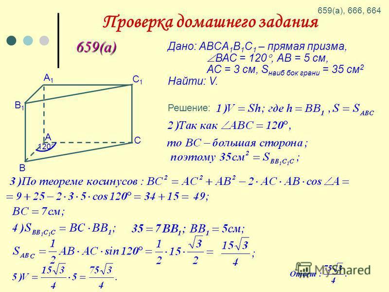 Проверка домашнего задания 659(а) Дано: ABCA 1 B 1 C 1 – прямая призма, ВАС = 120, АВ = 5 см, АС = 3 см, S наиб бок грани = 35 см 2 Найти: V. В А1А1 С А B1B1 C1C1 120 Решение: 659(а), 666, 664