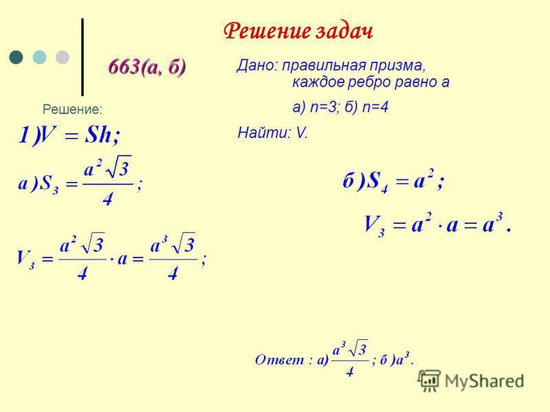 Решение задач 663(а, б) Дано: правильная призма, каждое ребро равно а а) n=3; б) n=4 Найти: V. Решение: