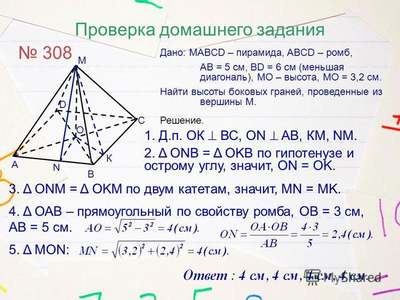 Проверка домашнего задания 308 Дано: MABCD – пирамида, ABCD – ромб, АВ = 5 см, BD = 6 см (меньшая диагональ), МО – высота, МО = 3,2 см. Найти высоты боковых граней, проведенные из вершины М. М А В С D Решение. 1. Д.п. ОК ВС, ОN AB, КМ, NM. 2. Δ ONB =