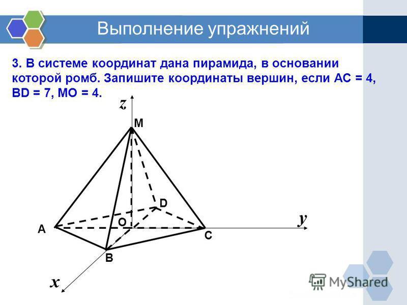 х у z Выполнение упражнений 3. В системе координат дана пирамида, в основании которой ромб. Запишите координаты вершин, если АС = 4, ВD = 7, MО = 4. C М B D А О