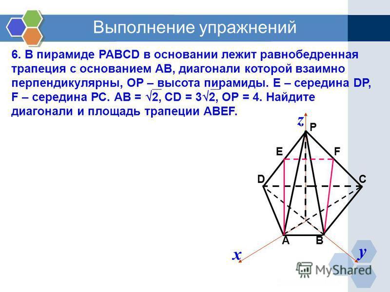 6. В пирамиде PABCD в основании лежит равнобедренная трапеция с основанием АВ, диагонали которой взаимно перпендикулярны, ОР – высота пирамиды. Е – середина DP, F – середина РС. АВ = 2, СD = 3 2, ОР = 4. Найдите диагонали и площадь трапеции АВЕF. х у