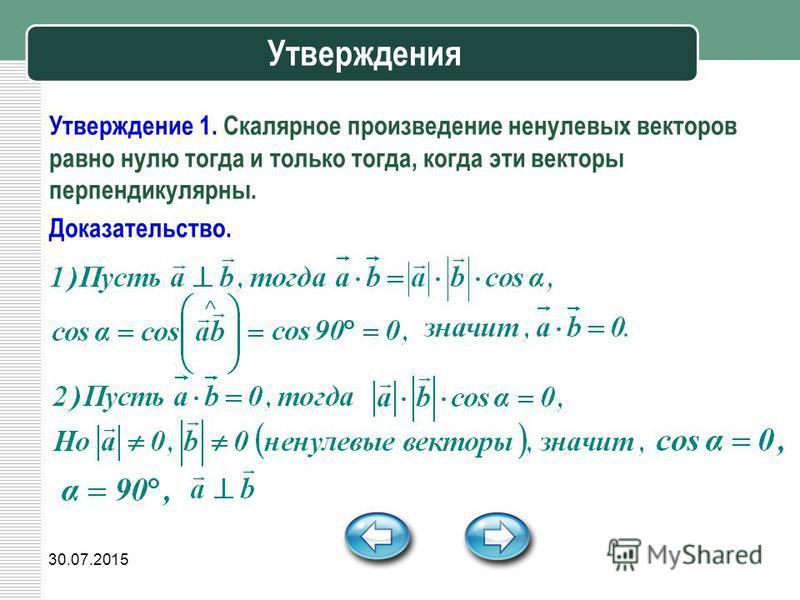 30.07.2015 Утверждения Утверждение 1. Скалярное произведение ненулевых векторов равно нулю тогда и только тогда, когда эти векторы перпендикулярны. Доказательство.