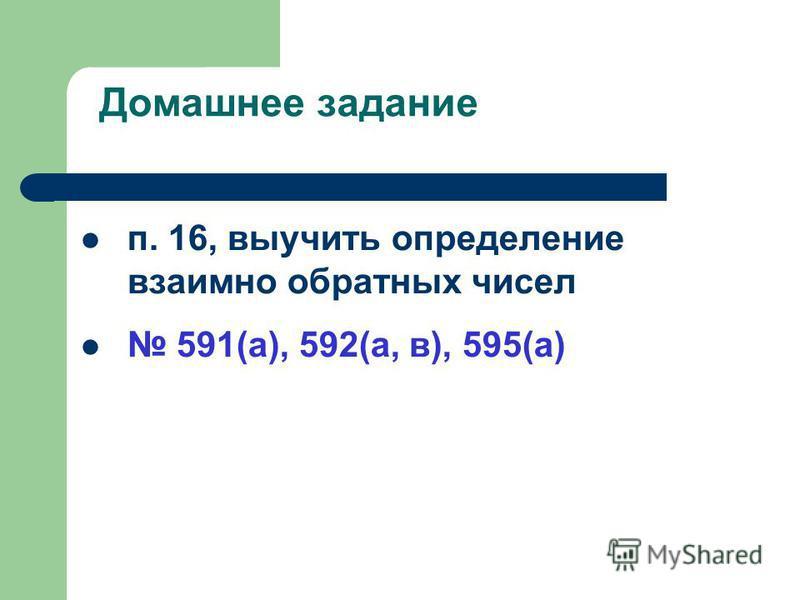 Домашнее задание п. 16, выучить определение взаимно обратных чисел 591(а), 592(а, в), 595(а)