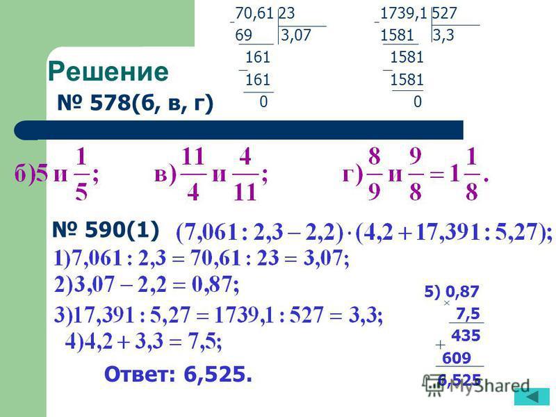 Решение 578(б, в, г) 590(1) 70,61 23 69 3,07 161 0 1739,1 527 1581 3,3 1581 0 5) 0,87 7,5 435 609 6,525 Ответ: 6,525.