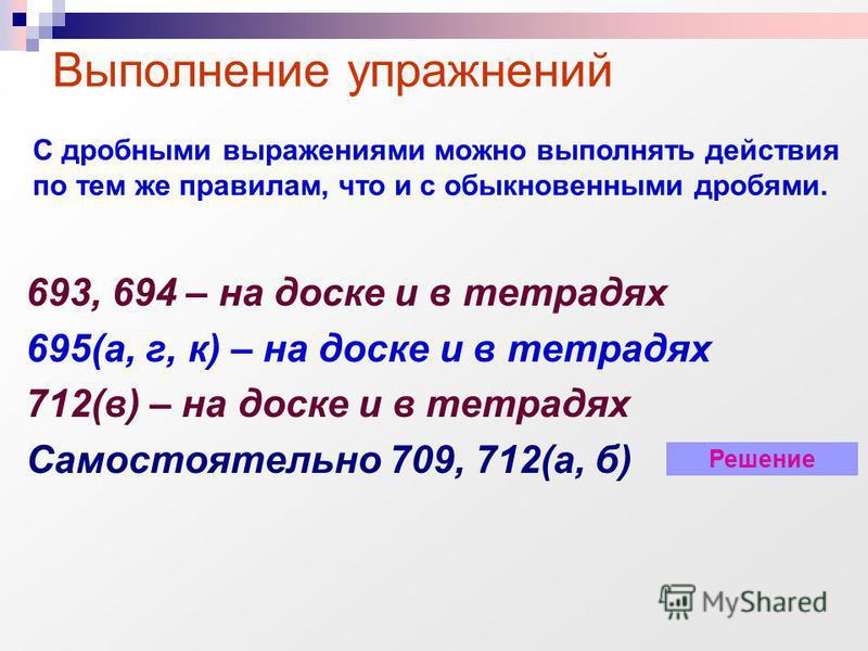 693, 694 – на доске и в тетрадях 695(а, г, к) – на доске и в тетрадях 712(в) – на доске и в тетрадях Самостоятельно 709, 712(а, б) Выполнение упражнений С дробными выражениями можно выполнять действия по тем же правилам, что и с обыкновенными дробями