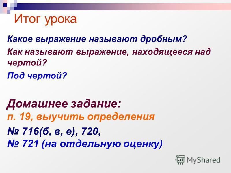 Какое выражение называют дробным? Как называют выражение, находящееся над чертой? Под чертой? Домашнее задание: п. 19, выучить определения 716(б, в, е), 720, 721 (на отдельную оценку) Итог урока
