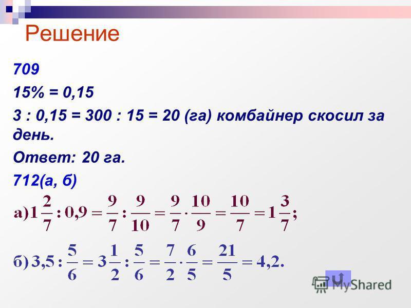 709 15% = 0,15 3 : 0,15 = 300 : 15 = 20 (га) комбайнер скосил за день. Ответ: 20 га. 712(а, б) Решение