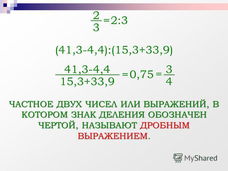 2 3 = 2:32:3 41,3-4,4 15,3+33,9 (41,3-4,4):(15,3+33,9) = 0,75= 3 4 ЧАСТНОЕ ДВУХ ЧИСЕЛ ИЛИ ВЫРАЖЕНИЙ, В КОТОРОМ ЗНАК ДЕЛЕНИЯ ОБОЗНАЧЕН ЧЕРТОЙ, НАЗЫВАЮТ ДРОБНЫМ ВЫРАЖЕНИЕМ.