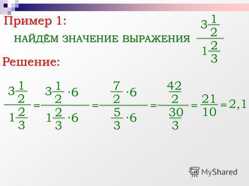 1 2 Пример 1: НАЙДЁМ ЗНАЧЕНИЕ ВЫРАЖЕНИЯ 3 2 3 1 1 2 3 2 3 1 = 1 2 3 2 3 1 6 6 = 7 2 5 3 6 6 = 42 2 30 3 = 21 10 = 2,1 Решение:
