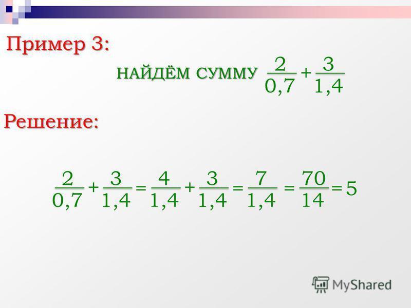 Пример 3: НАЙДЁМ СУММУ + Решение: 2 0,7 3 1,4 + 2 0,7 3 1,4 = + 4 3 = 7 = 70 14 =5