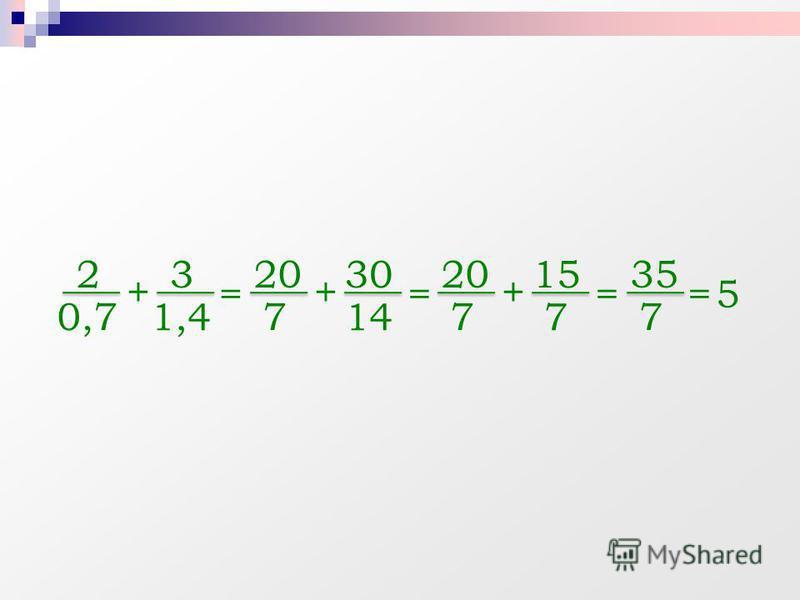 + 2 0,7 3 1,4 = + 20 7 30 14 == 35 7 =5 + 20 7 15 7
