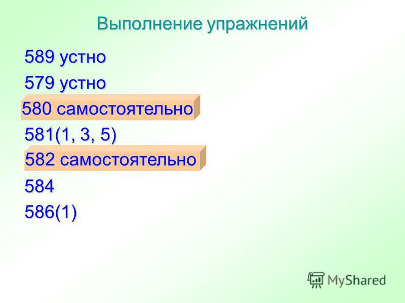589 устно 579 устно 581(1, 3, 5) 584 586(1) Выполнение упражнений 580 самостоятельно 580 самостоятельно 582 самостоятельно 582 самостоятельно