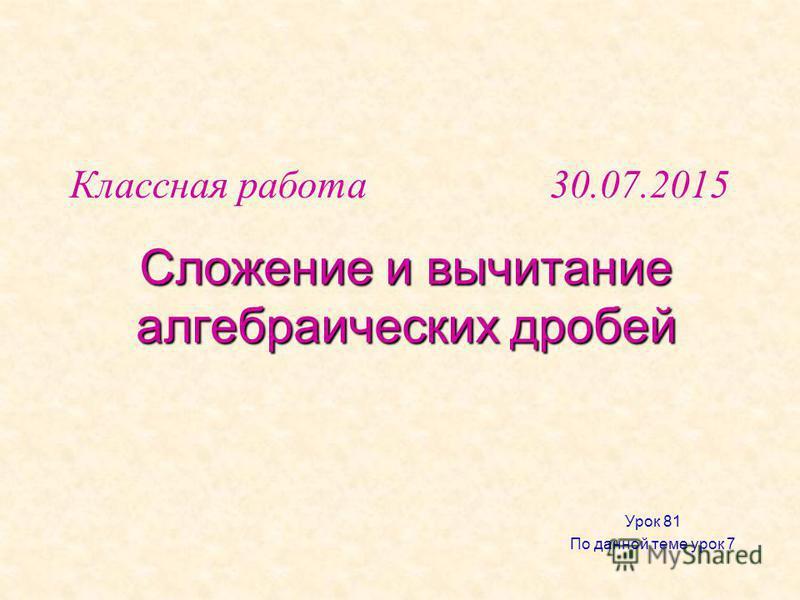 Сложение и вычитание алгебраических дробей Урок 81 По данной теме урок 7 Классная работа 30.07.2015