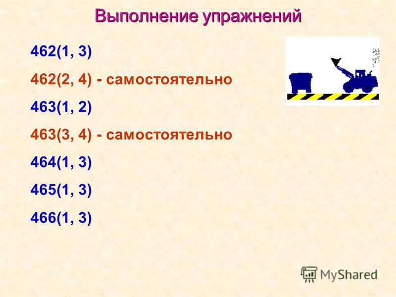 Выполнение упражнений 462(1, 3) 462(2, 4) - самостоятельно 463(1, 2) 463(3, 4) - самостоятельно 464(1, 3) 465(1, 3) 466(1, 3)
