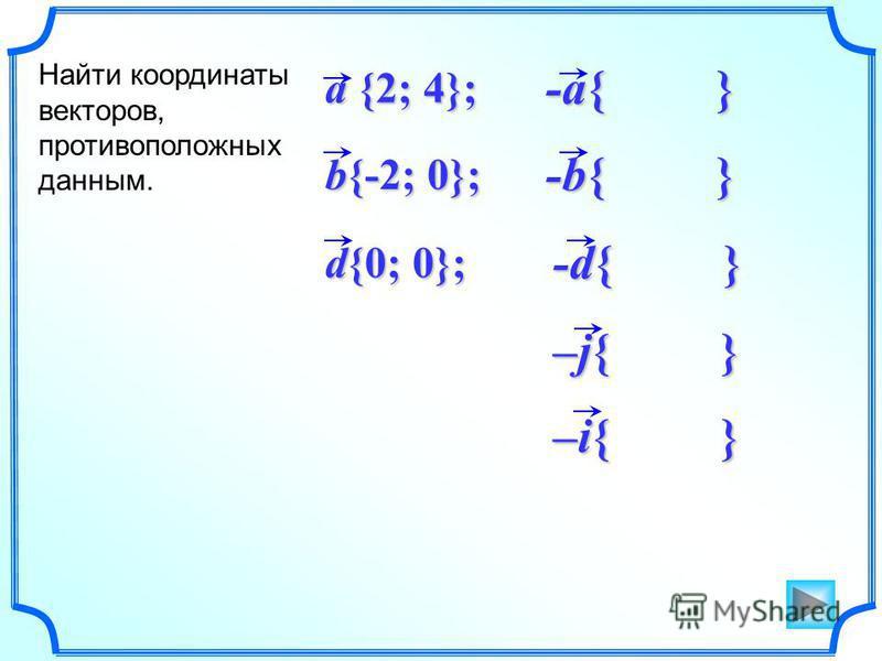 –i{ } -d{ } –j{ } -b{ } -a{ } d{0; 0}; b{-2; 0}; a {2; 4}; Найти координаты векторов, противоположных данным.