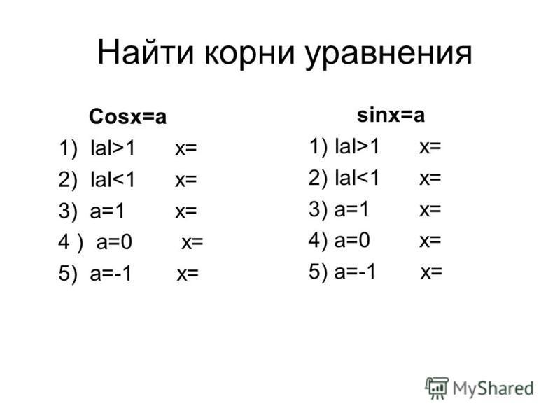 Найти корни уравнения Cosx=a 1) IaI>1 x= 2) IaI<1 x= 3) a=1 x= 4 ) a=0 x= 5) a=-1 x= sinx=a 1) IaI>1 x= 2) IaI<1 x= 3) a=1 x= 4) a=0 x= 5) a=-1 x=
